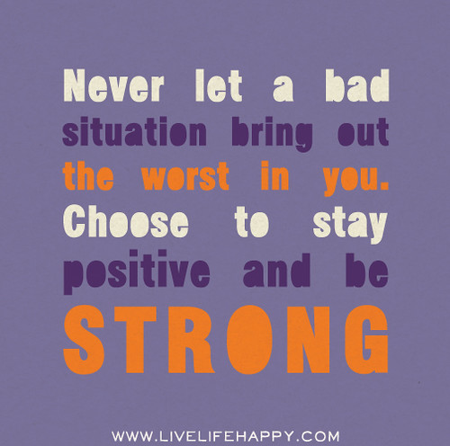 Never let a bad situation bring out the worst in you. Choose to stay positive and be strong.