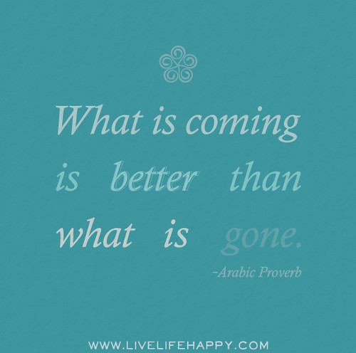 What is coming is better than what is gone. - Arabic Proverb