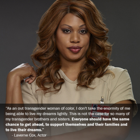 "Actress Laverne Cox says, ""As an out transgender woman of color, I don't take the enormity of me being able to live my dreams lightly. This is not the case for so many of my transgender brothers and sisters. Everyone should have the same chance to get ahead, to support themselves and their families and to live their dreams."""
