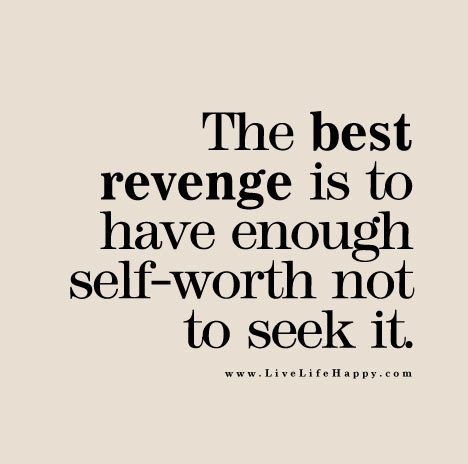 The Best Revenge Is To Have Enough Self Worth Not To Seek It