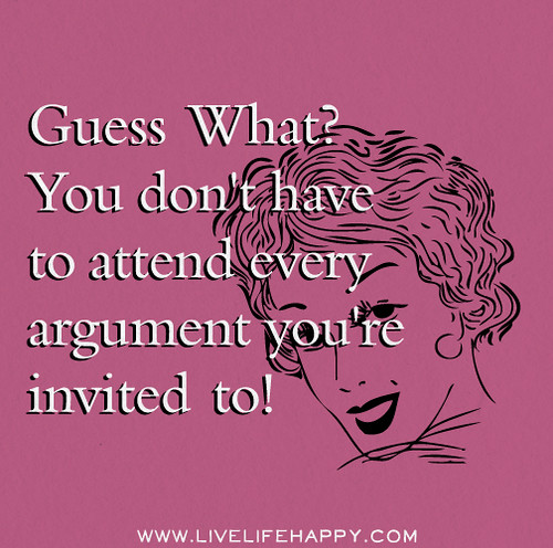 Guess what? You don't have to attend every argument you're invited to!