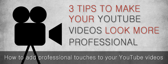3 Tips To Make Your YouTube Videos Look More Professional