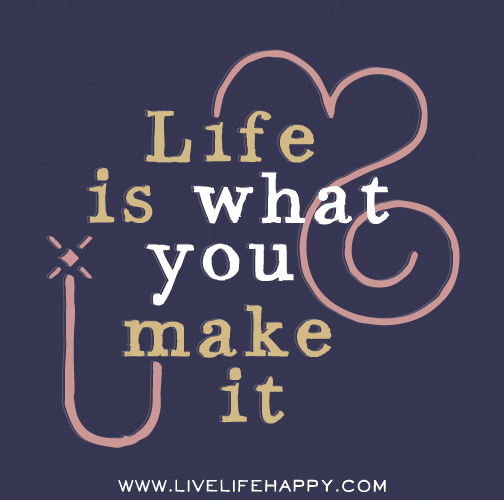 Life is what you make it.