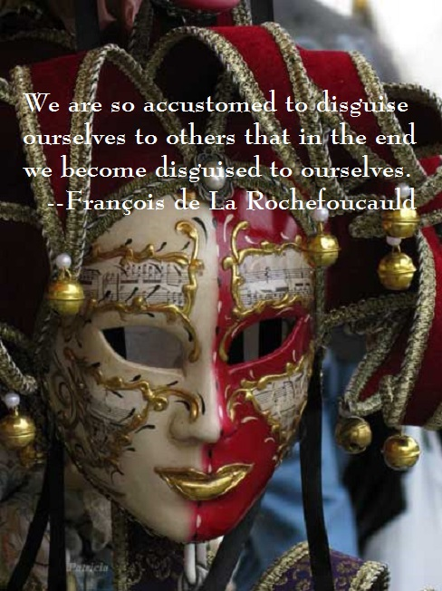 """We are so accustomed to disguise ourselves to others…"" –Francois de La Rochefoucauld"