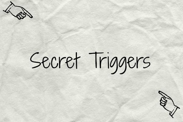 Secret Triggers