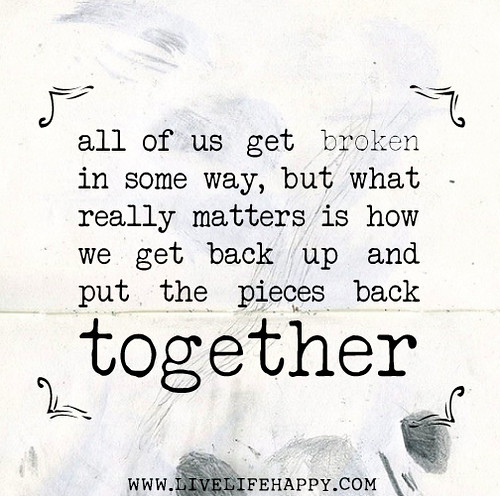 All of us get broken in some way, but what really matters is how we get back up and put the pieces back together.