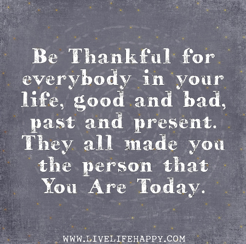 Be thankful for everybody in your life, good and bad, past and present. They ...