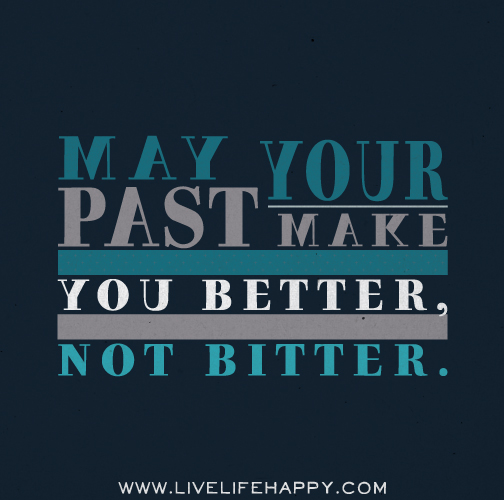 May your past make you better, not bitter.