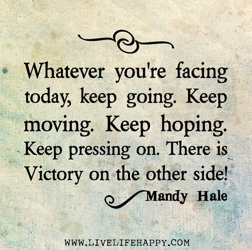Whatever you're facing today, keep going. Keep moving. Keep hoping. Keep pressing on. There is victory on the other side! - Mandy Hale