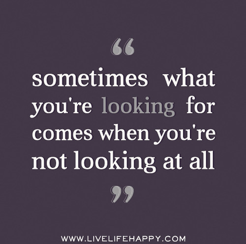 Sometimes what you're looking for comes when you're not looking at all.