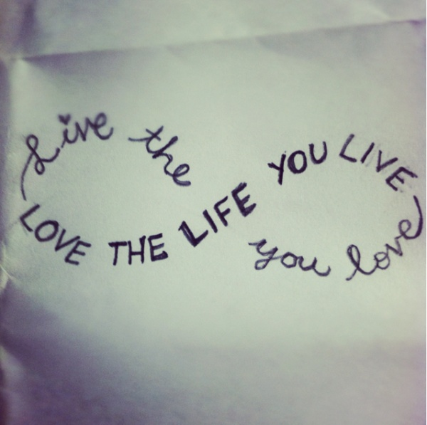 Live the life you love -- Love the life you live