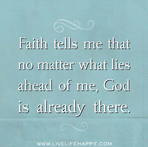 Faith tells me that no matter what lies ahead of me, God is already there.