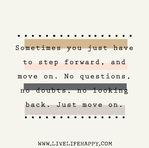 Sometimes you just have to step forward, and move on. No questions, no doubts, no looking back. Just move on.