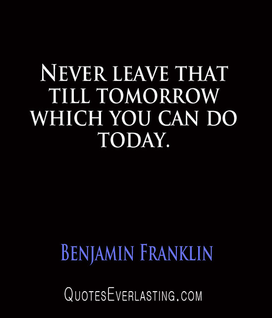 Benjamin Franklin - Never leave that till tomorrow which you can do today.