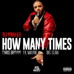 DJ Khaled – How Many Times (feat. Chris Brown, Lil Wayne, & Big Sean)
