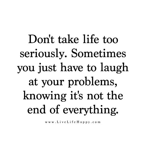 Don't take life too seriously. Sometimes you just have to laugh at your problems knowing it's not the end of everything.