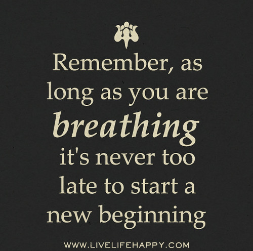 Remember, as long as you are breathing it's never too late to start a new beginning.