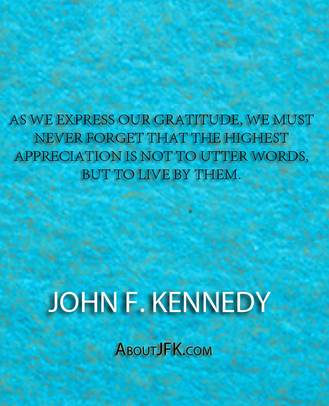 """John F Kennedy Gratitude Quote: """"As We Express Our Gratitude, We Must Never Forget Th"""
