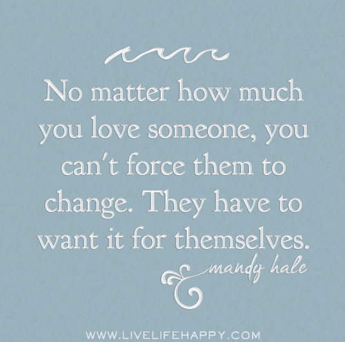 No matter how much you love someone, you can't force them to change. They have to want it for themselves. - Mandy Hale