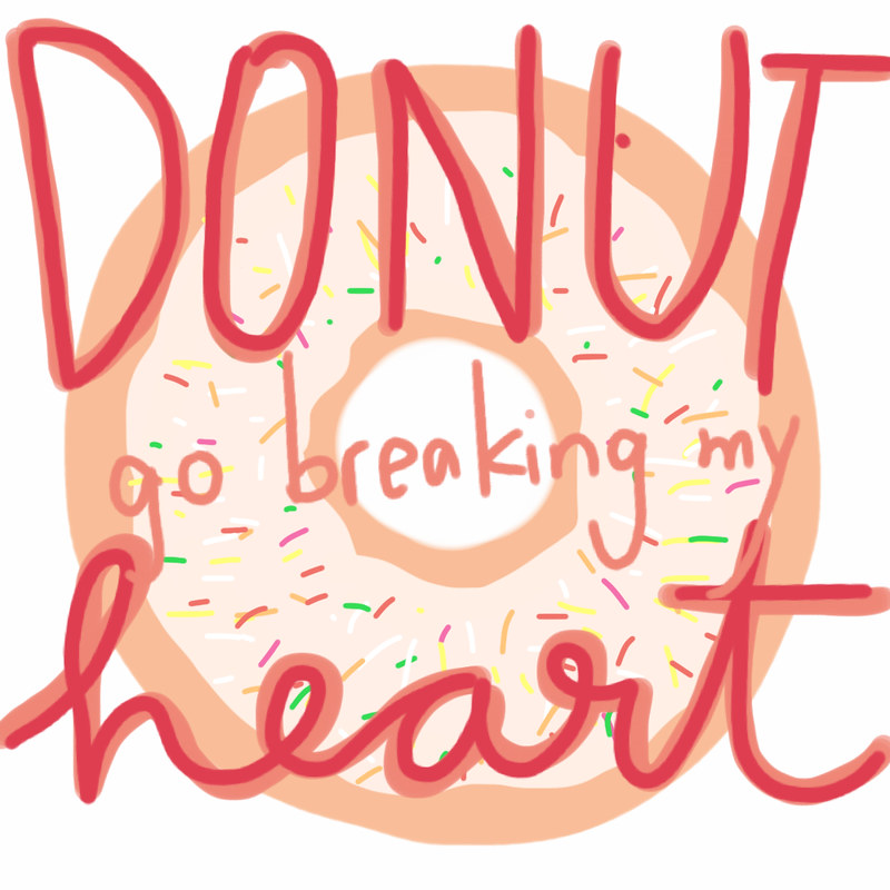 Donut Go Breaking My Heart!