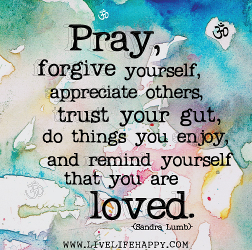 Pray, forgive yourself, appreciate others, trust your gut, do things you enjoy, and remind yourself that you are loved. -Sandra Lumb