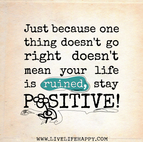 Just because one thing doesn't go right doesn't mean your life is ruined, Stay Positive!