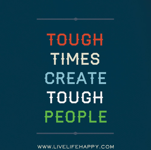 Tough times create tough people.