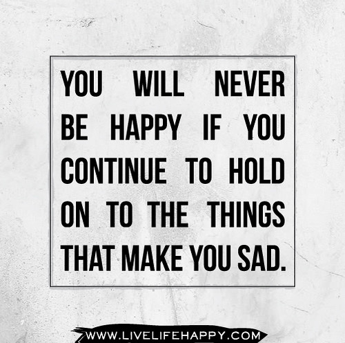 You will never be happy if you continue to hold on to the things that make you sad.