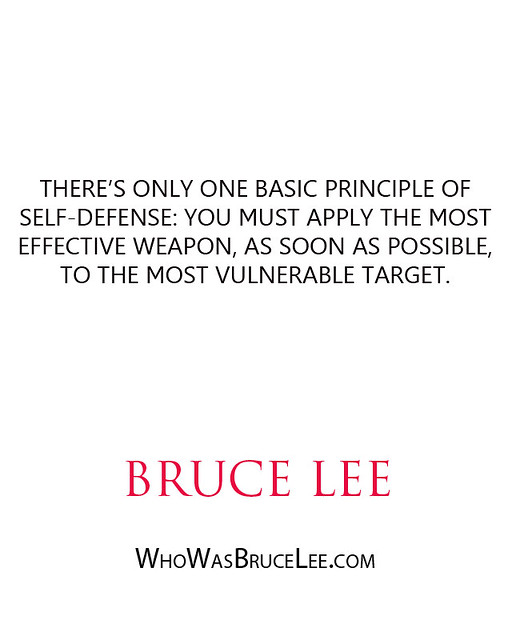 """There's only one basic principle of self-defense- you must apply the most effective weapon, as soon as possible, to the most vulnerable target."" - Bruce Lee"