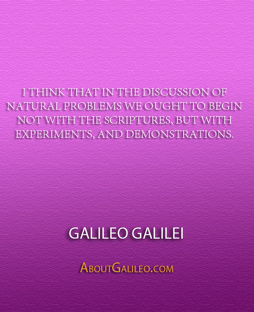 ''I think that in the discussion of natural problems we ought to begin not with the Scriptures, but with experiments, and demonstrations.'' - Galileo Galilei