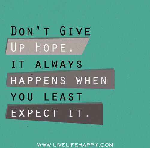 Don't give up hope. It always happens when you least expect it.
