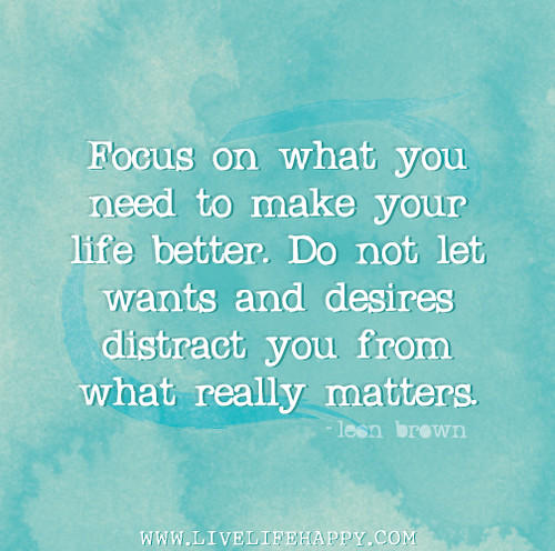 Focus on what you need to make your life better. Do not let wants and desires distract you from what really matters. - Leon Brown