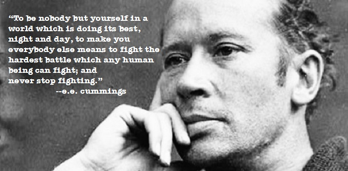 """To be nobody but yourself, in a world which is doing its best…to make you everybody else…"" –e.e. cummings"
