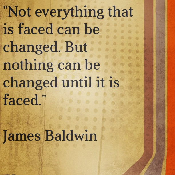 Not Everything That Is Faced Can Be Changed But Nothing