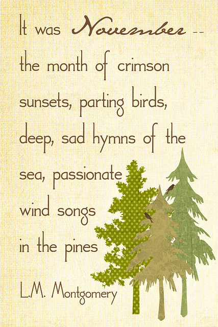 It was November - the month of crimson sunsets, parting birds, deep, sad hymns of the sea, passionate wind songs in the pines. L.M. Montgomery
