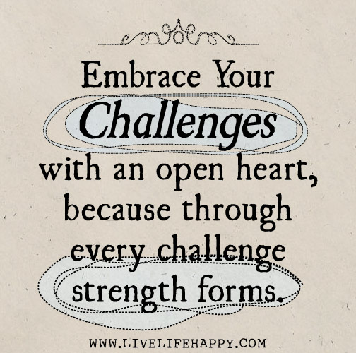 Embrace your challenges with an open heart, because through every challenge strength forms.