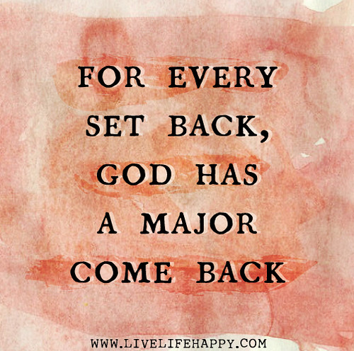 For every set back, God has a major come back.