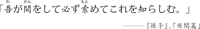 「必索」(ひっさく)という言葉の出典。「吾(わ)が間(かん)をして必ず索(もと)めてこれを知らしむ。」