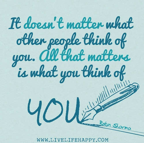 It doesn't matter what other people think of you. All that matters is what you think of you. - Robin Sharma