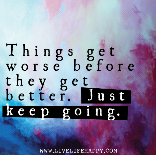 Things get worse before they get better. Just keep going.