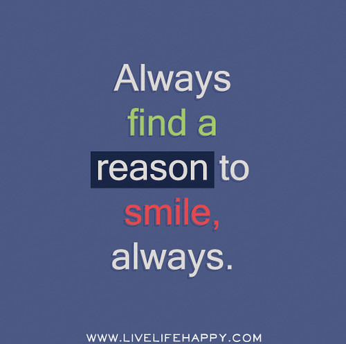 Always find a reason to smile, always.