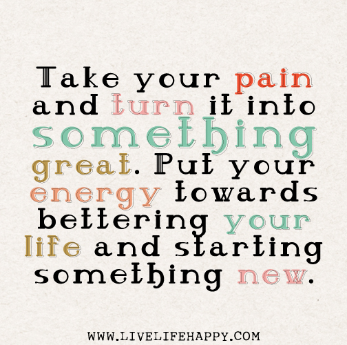 Take your pain and turn it into something great. Put your energy towards bettering your life and starting something new.