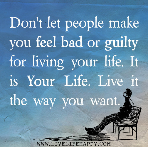 Don't Let People Make You Feel Bad Or Guilty For Living