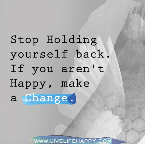Stop holding yourself back. If you aren't happy, make a change.