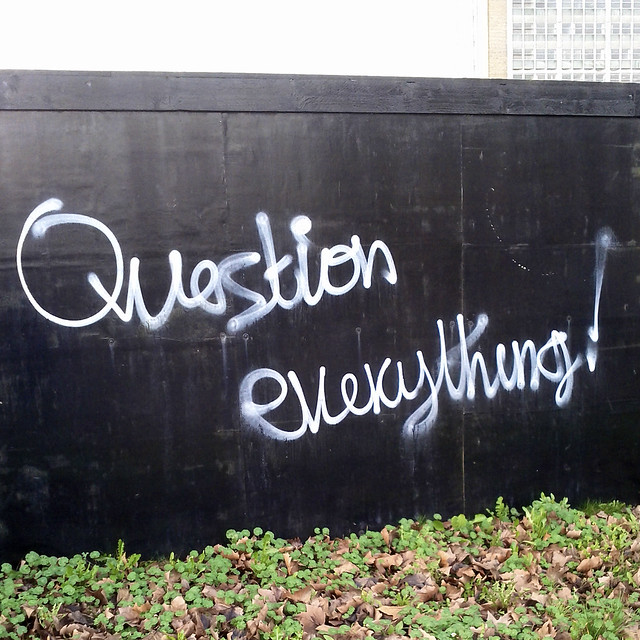 Question everything!