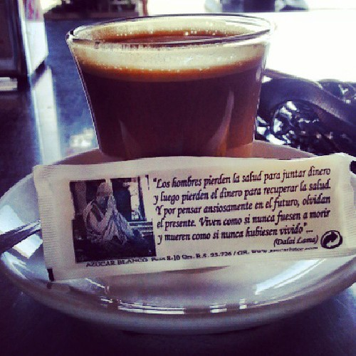 Consejo en el café / Advice in the coffee ~ Men lose health to get money, then lose money to recover health. Because if thinking anxiously in future, men forget the present. They live as if they weren't never to die and die as if they never had lived