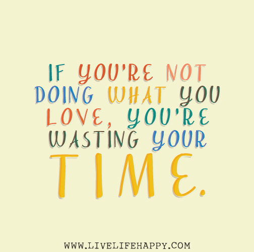 Doing What You Love Quotes: If You're Not Doing What You Love, You're Wasting Your Time