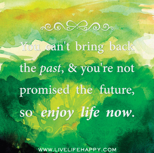You can't bring back the past, and you're not promised the future, so enjoy life now.