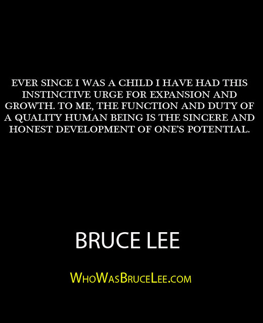 """Ever since I was a child I have had this instinctive urge for expansion and growth. To me, the function and duty of a quality human being is the sincere and honest developement of ones potential."" - Bruce Lee"