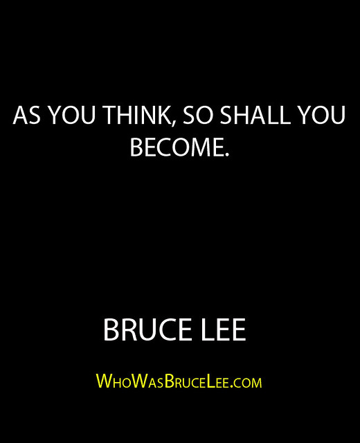"""As you think, so shall you become."" - Bruce Lee"